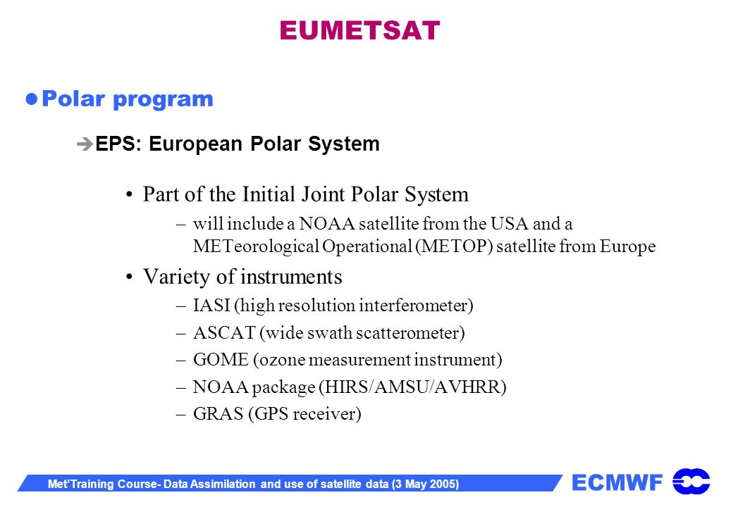 ECMWF MetTraining Course- Data Assimilation and use of satellite data (3 May 2005) EUMETSAT Polar program EPS: European Polar System Part of the Initial Joint Polar System –will include a NOAA satellite from the USA and a METeorological Operational (METOP) satellite from Europe Variety of instruments –IASI (high resolution interferometer) –ASCAT (wide swath scatterometer) –GOME (ozone measurement instrument) –NOAA package (HIRS/AMSU/AVHRR) –GRAS (GPS receiver)
