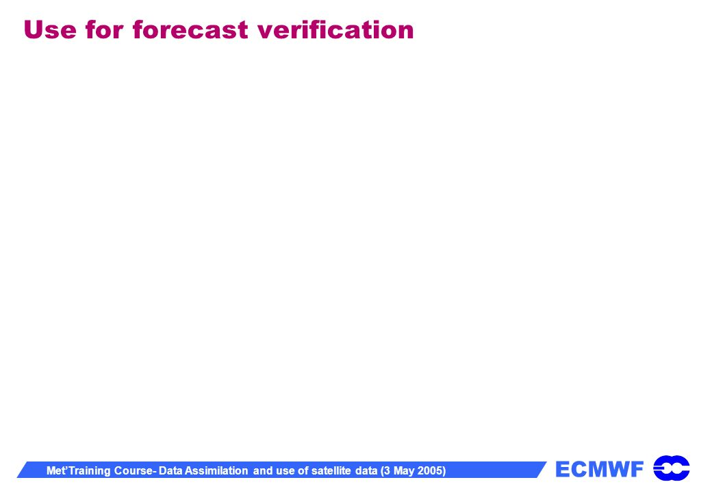 ECMWF MetTraining Course- Data Assimilation and use of satellite data (3 May 2005) Use for forecast verification