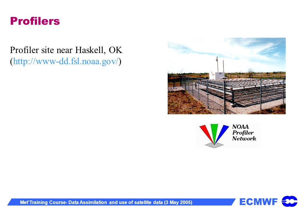 ECMWF MetTraining Course- Data Assimilation and use of satellite data (3 May 2005) Profilers Profiler site near Haskell, OK (http://www-dd.fsl.noaa.gov/)