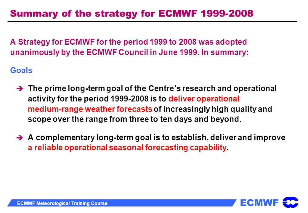 ECMWF ECMWF Meteorological Training Course Summary of the strategy for ECMWF 1999-2008 A Strategy for ECMWF for the period 1999 to 2008 was adopted un