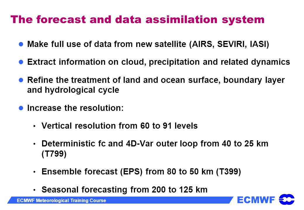 ECMWF ECMWF Meteorological Training Course The forecast and data assimilation system Make full use of data from new satellite (AIRS, SEVIRI, IASI) Ext