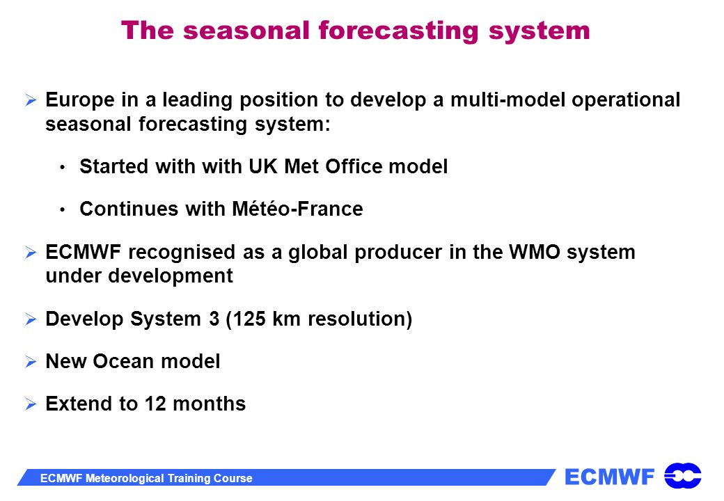 ECMWF ECMWF Meteorological Training Course The seasonal forecasting system Europe in a leading position to develop a multi-model operational seasonal