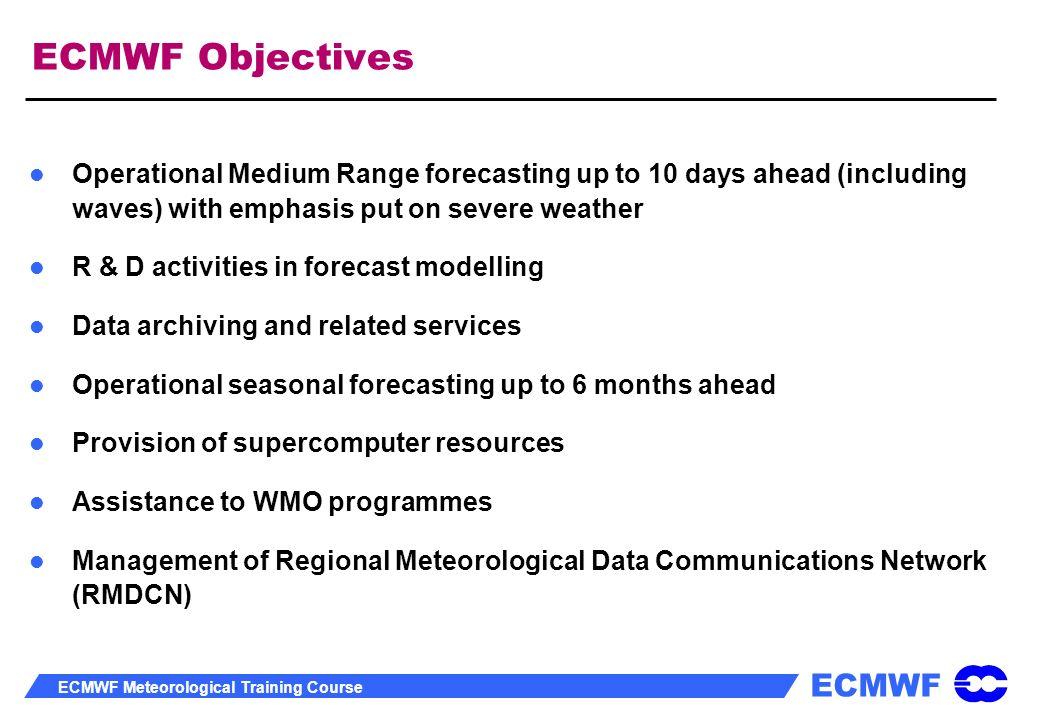 ECMWF ECMWF Meteorological Training Course ECMWF Objectives Operational Medium Range forecasting up to 10 days ahead (including waves) with emphasis p