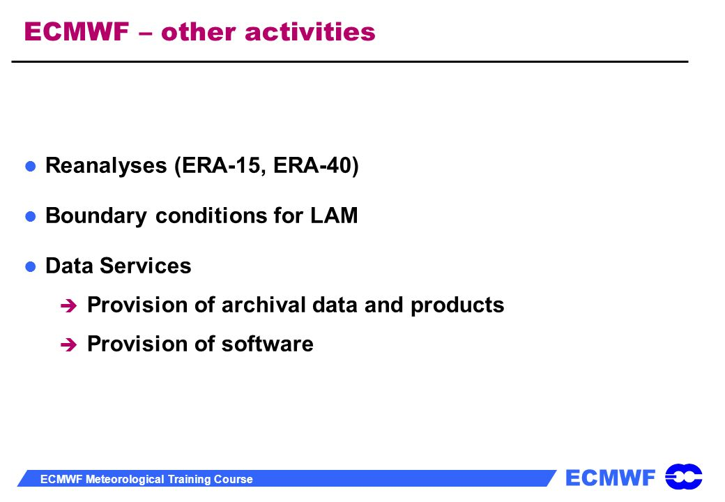 ECMWF ECMWF Meteorological Training Course ECMWF – other activities Reanalyses (ERA-15, ERA-40) Boundary conditions for LAM Data Services Provision of