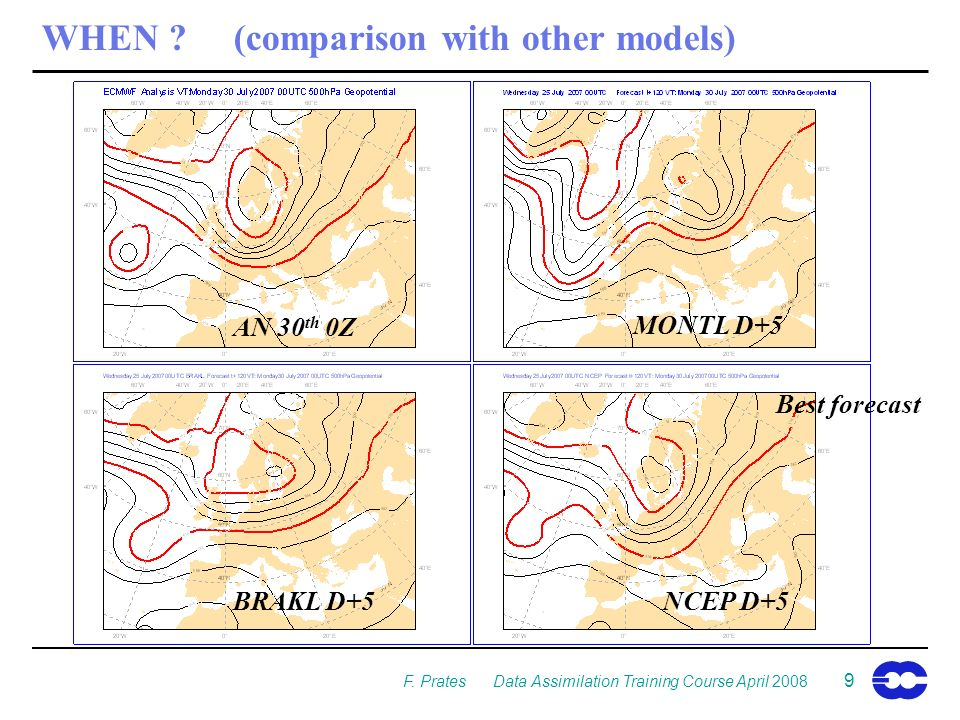 F. Prates Data Assimilation Training Course April 2008 9 WHEN ?(comparison with other models) NCEP D+5 MONTL D+5 AN 30 th 0Z BRAKL D+5 Best forecast