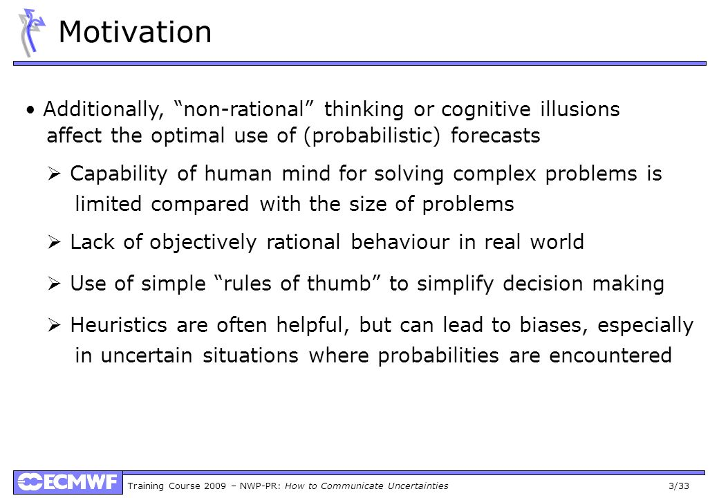 Training Course 2009 – NWP-PR: How to Communicate Uncertainties 3/33 Motivation Additionally, non-rational thinking or cognitive illusions affect the optimal use of (probabilistic) forecasts Capability of human mind for solving complex problems is limited compared with the size of problems Lack of objectively rational behaviour in real world Use of simple rules of thumb to simplify decision making Heuristics are often helpful, but can lead to biases, especially in uncertain situations where probabilities are encountered