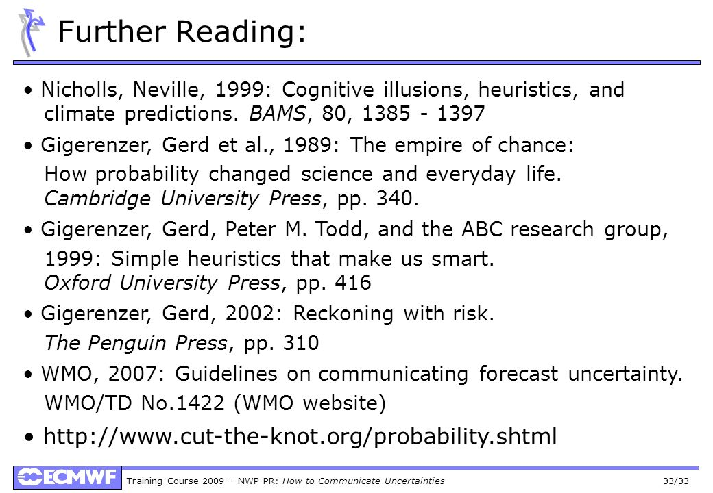 Training Course 2009 – NWP-PR: How to Communicate Uncertainties 33/33 Further Reading: Nicholls, Neville, 1999: Cognitive illusions, heuristics, and climate predictions.