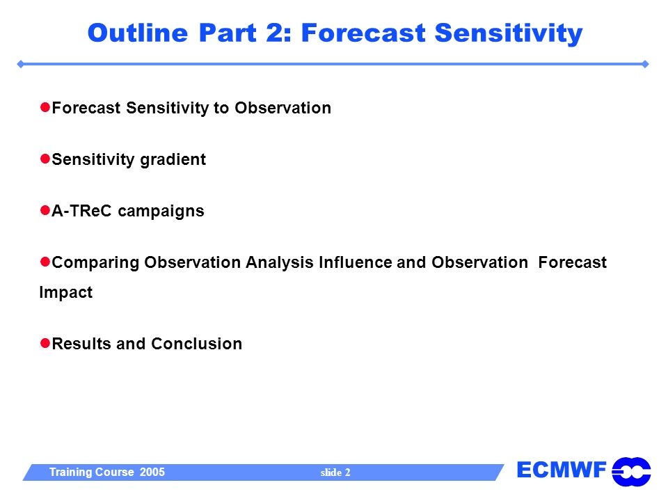 ECMWF Training Course 2005 slide 2 Outline Part 2: Forecast Sensitivity Forecast Sensitivity to Observation Sensitivity gradient A-TReC campaigns Comparing Observation Analysis Influence and Observation Forecast Impact Results and Conclusion