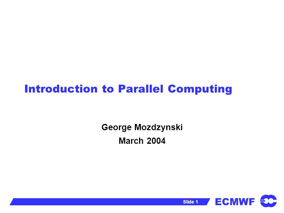 ECMWF Slide 1 Introduction to Parallel Computing George Mozdzynski March 2004