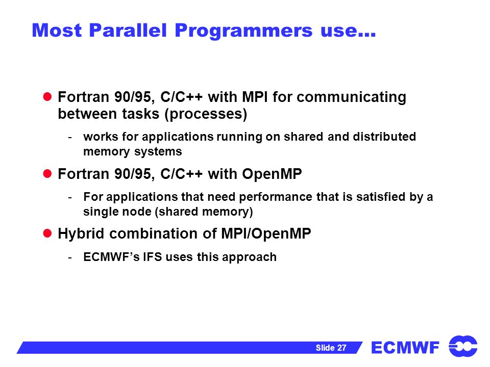 ECMWF Slide 27 Most Parallel Programmers use… Fortran 90/95, C/C++ with MPI for communicating between tasks (processes) -works for applications running on shared and distributed memory systems Fortran 90/95, C/C++ with OpenMP -For applications that need performance that is satisfied by a single node (shared memory) Hybrid combination of MPI/OpenMP -ECMWFs IFS uses this approach