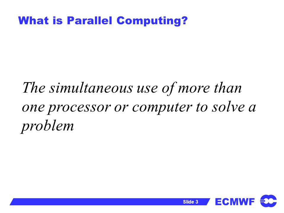ECMWF Slide 3 What is Parallel Computing.