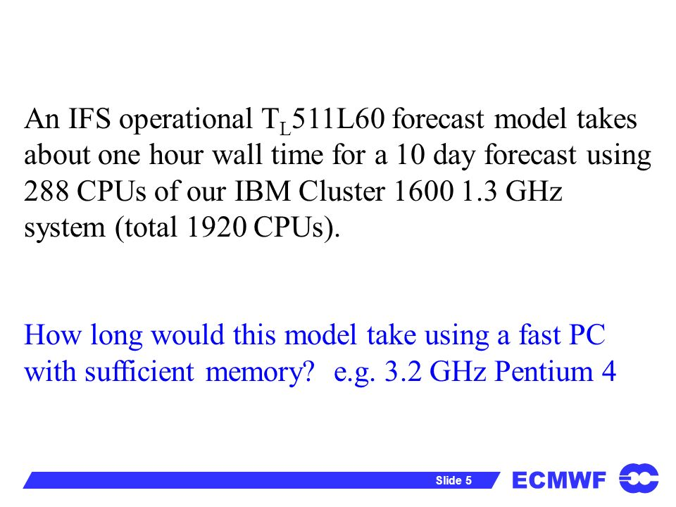 ECMWF Slide 5 An IFS operational T L 511L60 forecast model takes about one hour wall time for a 10 day forecast using 288 CPUs of our IBM Cluster GHz system (total 1920 CPUs).
