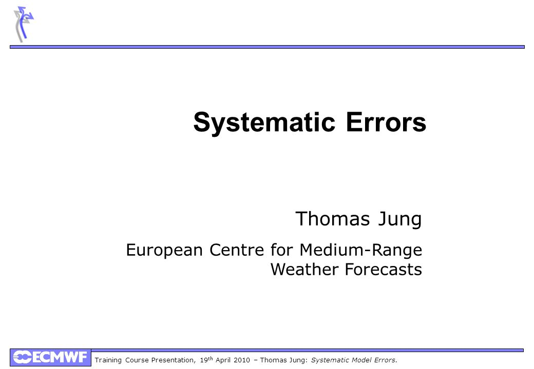 Training Course Presentation, 19 th April 2010 – Thomas Jung: Systematic Model Errors. Systematic Errors Thomas Jung European Centre for Medium-Range