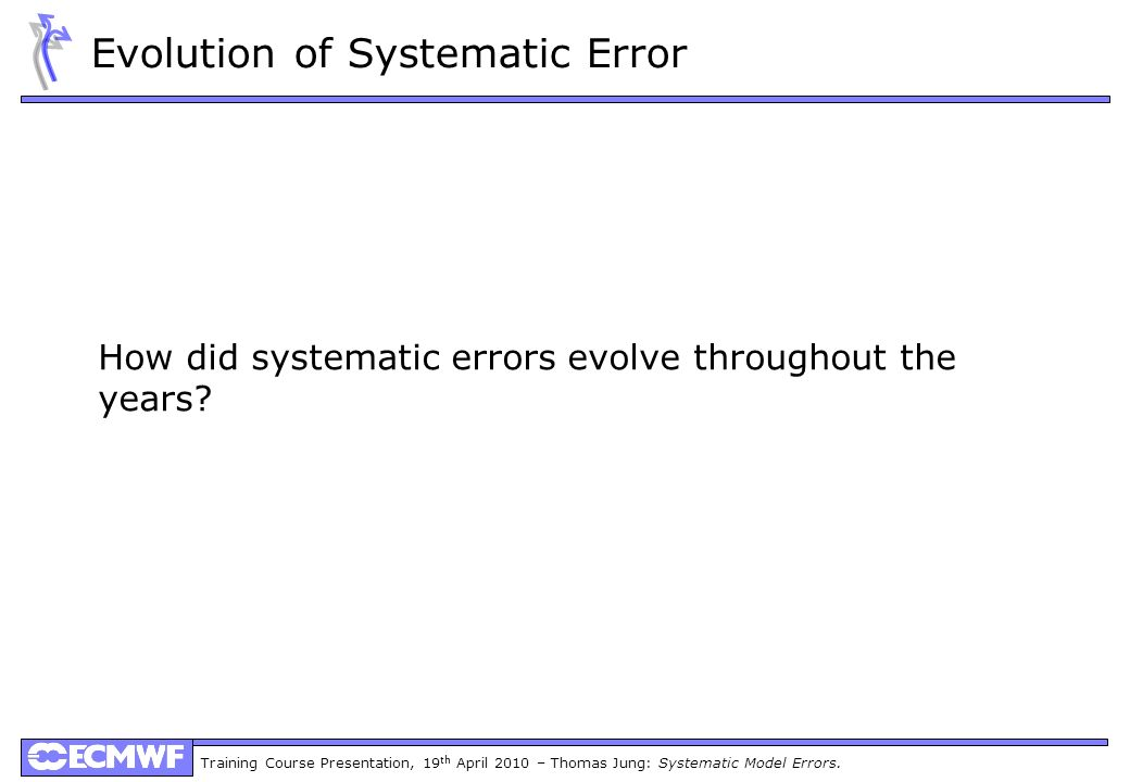 Training Course Presentation, 19 th April 2010 – Thomas Jung: Systematic Model Errors. Evolution of Systematic Error How did systematic errors evolve