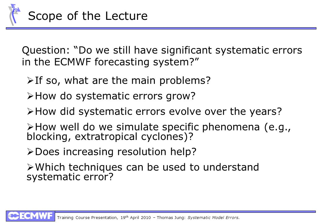 Training Course Presentation, 19 th April 2010 – Thomas Jung: Systematic Model Errors. Scope of the Lecture Question: Do we still have significant sys