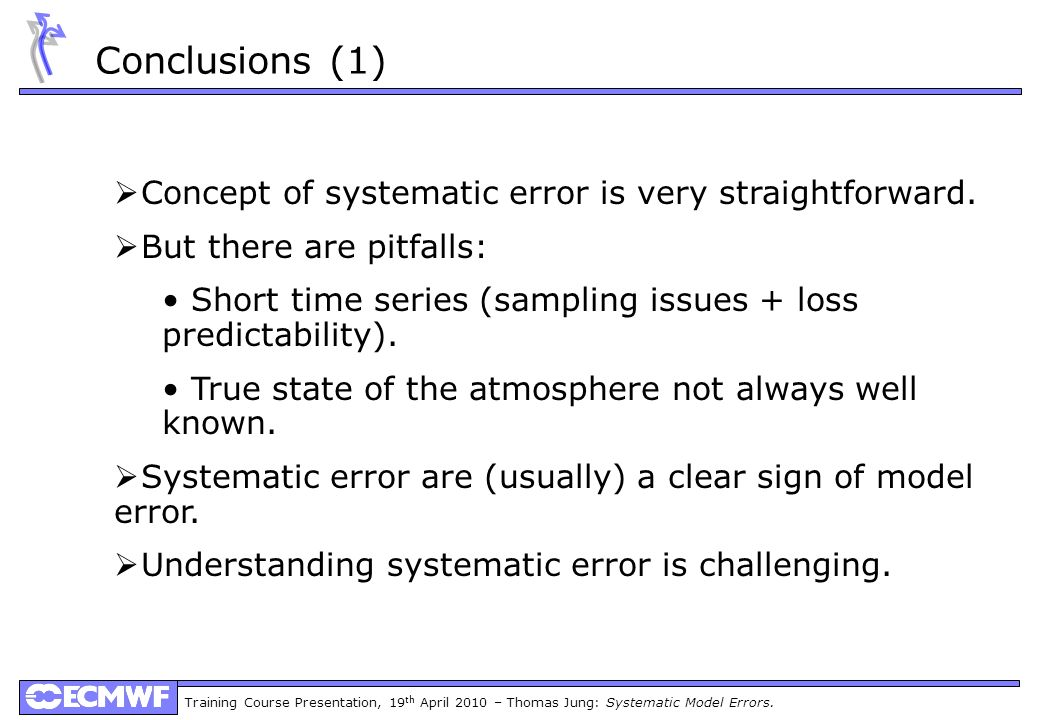 Training Course Presentation, 19 th April 2010 – Thomas Jung: Systematic Model Errors. Conclusions (1) Main systematic errors: Concept of systematic e