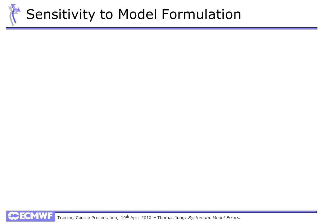 Training Course Presentation, 19 th April 2010 – Thomas Jung: Systematic Model Errors. Sensitivity to Model Formulation
