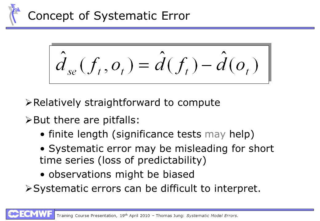 Training Course Presentation, 19 th April 2010 – Thomas Jung: Systematic Model Errors. Concept of Systematic Error Relatively straightforward to compu