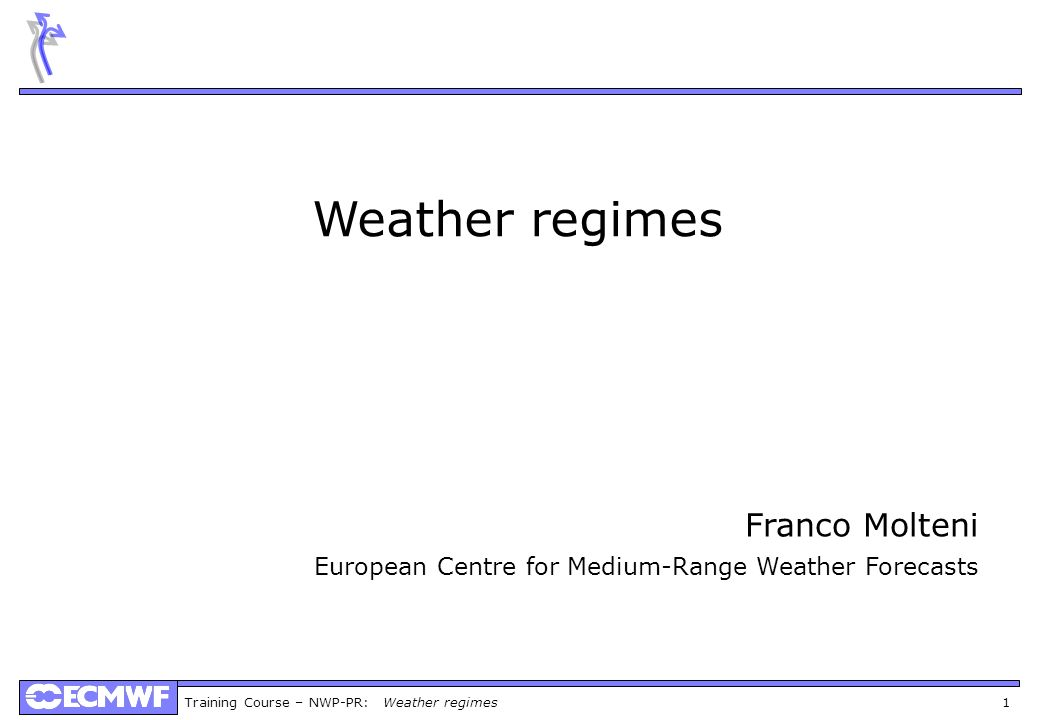Training Course – NWP-PR: Weather regimes 1 Weather regimes Franco Molteni European Centre for Medium-Range Weather Forecasts