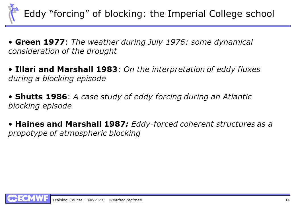 Training Course – NWP-PR: Weather regimes 14 Eddy forcing of blocking: the Imperial College school Green 1977: The weather during July 1976: some dynamical consideration of the drought Illari and Marshall 1983: On the interpretation of eddy fluxes during a blocking episode Shutts 1986: A case study of eddy forcing during an Atlantic blocking episode Haines and Marshall 1987: Eddy-forced coherent structures as a propotype of atmospheric blocking