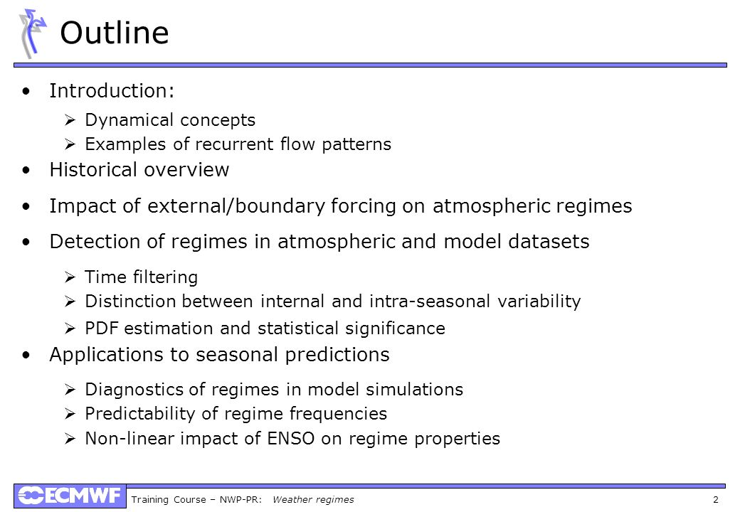 Training Course – NWP-PR: Weather regimes 2 Outline Introduction: Dynamical concepts Examples of recurrent flow patterns Historical overview Impact of external/boundary forcing on atmospheric regimes Detection of regimes in atmospheric and model datasets Time filtering Distinction between internal and intra-seasonal variability PDF estimation and statistical significance Applications to seasonal predictions Diagnostics of regimes in model simulations Predictability of regime frequencies Non-linear impact of ENSO on regime properties