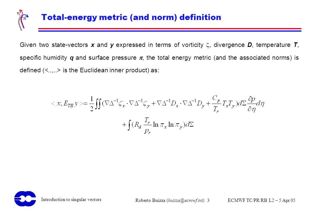 Roberto Buizza (buizza@ecmwf.int) 3 ECMWF TC/PR/RB L2 – 5 Apr 05 Introduction to singular vectors Total-energy metric (and norm) definition Given two