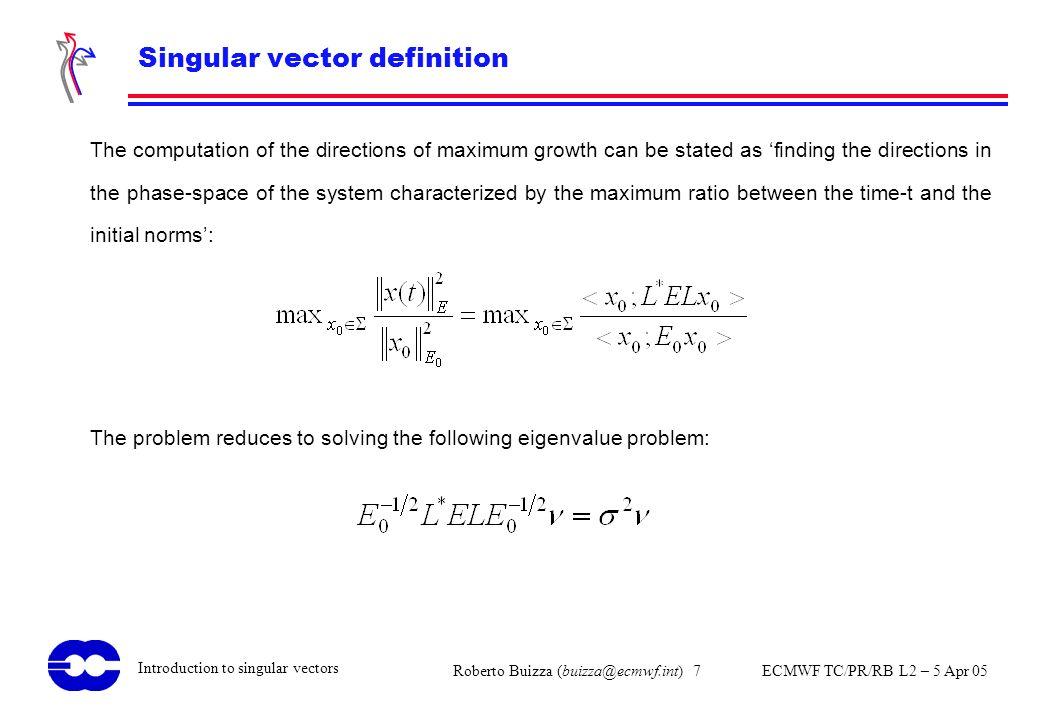 Roberto Buizza (buizza@ecmwf.int) 7 ECMWF TC/PR/RB L2 – 5 Apr 05 Introduction to singular vectors Singular vector definition The computation of the di