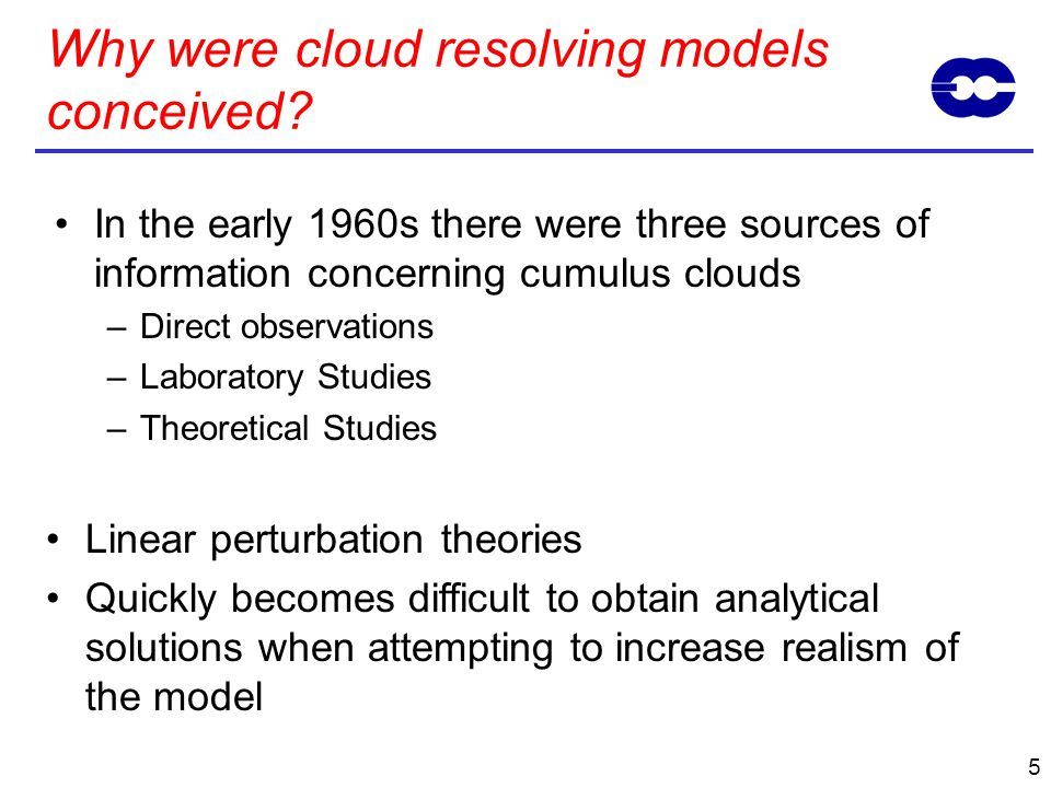 4 In the early 1960s there were three sources of information concerning cumulus clouds –Direct observations –Laboratory Studies Realism of laboratory