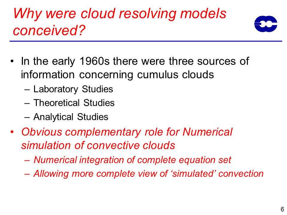 5 In the early 1960s there were three sources of information concerning cumulus clouds –Direct observations –Laboratory Studies –Theoretical Studies L