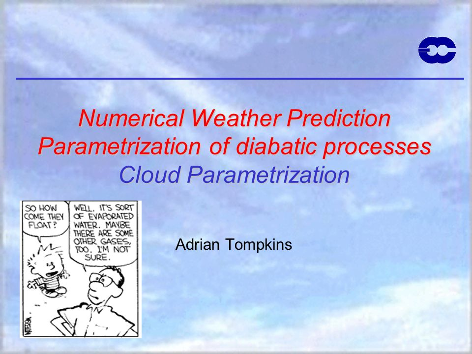Numerical Weather Prediction Parametrization of diabatic processes Cloud Parametrization Adrian Tompkins
