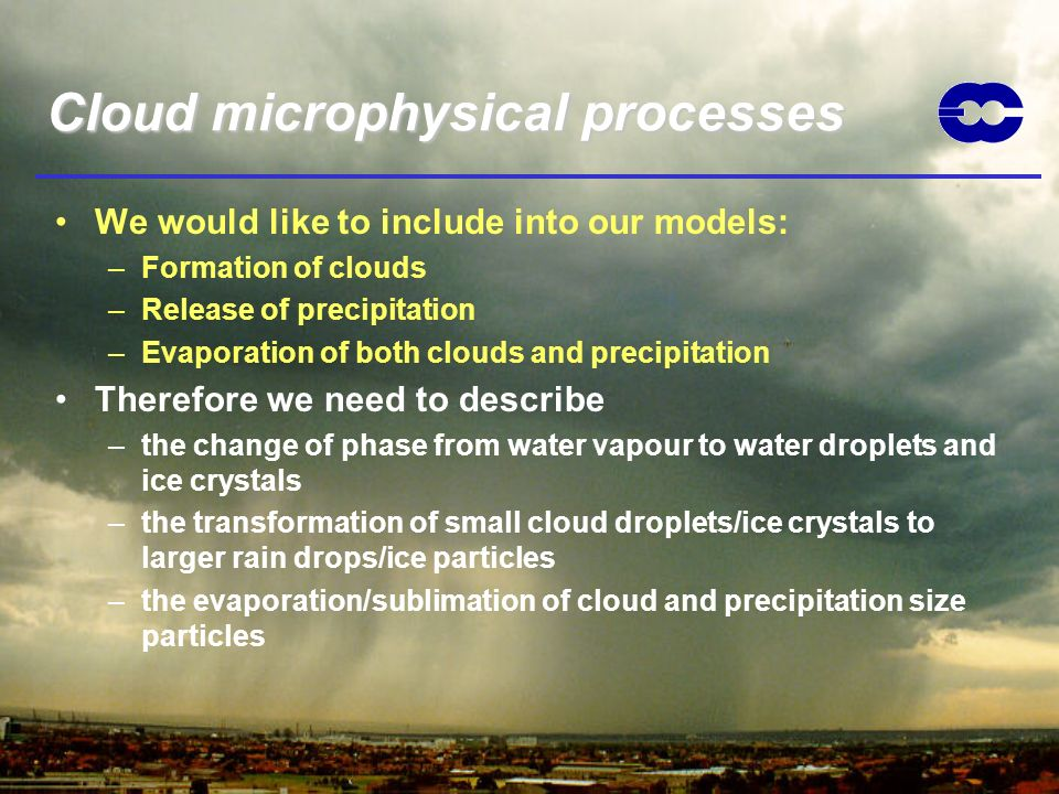 Cloud microphysical processes We would like to include into our models: –Formation of clouds –Release of precipitation –Evaporation of both clouds and