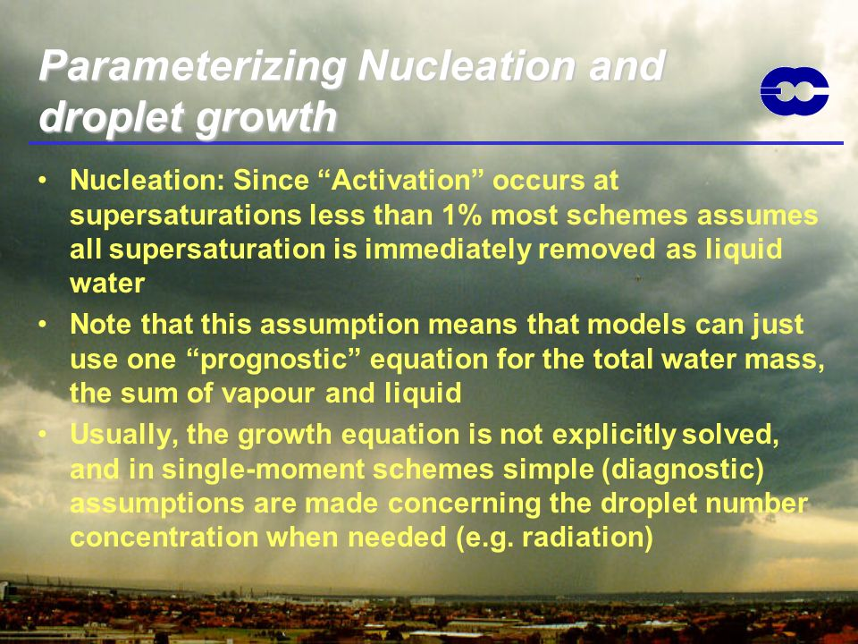 Parameterizing Nucleation and droplet growth Nucleation: Since Activation occurs at supersaturations less than 1% most schemes assumes all supersatura