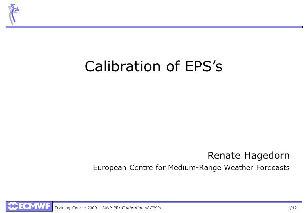 Training Course 2009 – NWP-PR: Calibration of EPSs 1/42 Calibration of EPSs Renate Hagedorn European Centre for Medium-Range Weather Forecasts