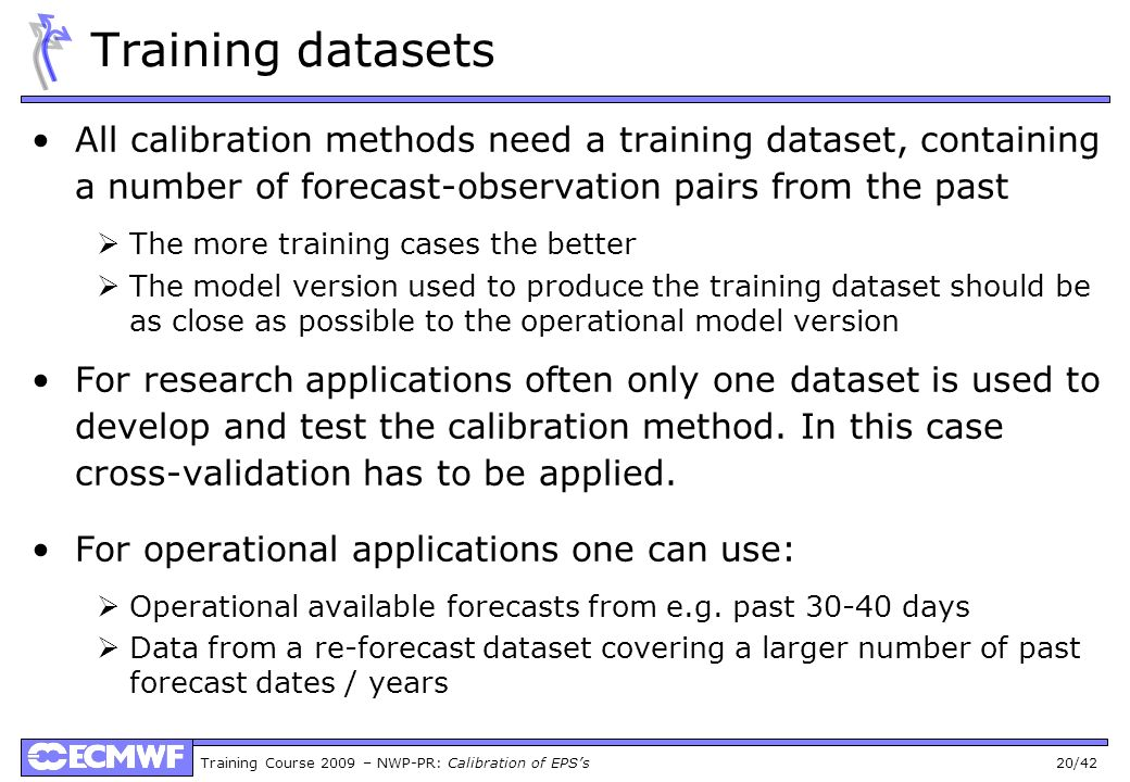 Training Course 2009 – NWP-PR: Calibration of EPSs 20/42 Training datasets All calibration methods need a training dataset, containing a number of for
