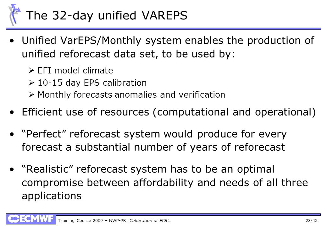Training Course 2009 – NWP-PR: Calibration of EPSs 23/42 The 32-day unified VAREPS Unified VarEPS/Monthly system enables the production of unified ref