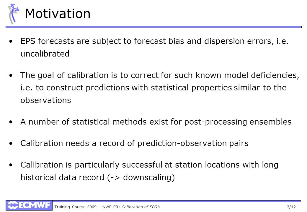 Training Course 2009 – NWP-PR: Calibration of EPSs 3/42 Motivation EPS forecasts are subject to forecast bias and dispersion errors, i.e. uncalibrated