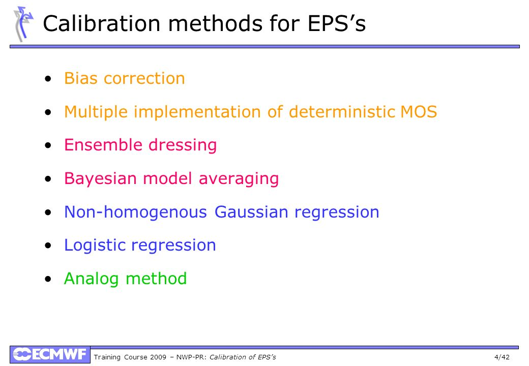 Training Course 2009 – NWP-PR: Calibration of EPSs 4/42 Calibration methods for EPSs Bias correction Multiple implementation of deterministic MOS Ense