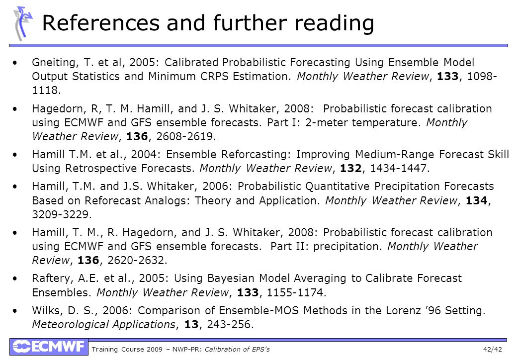 Training Course 2009 – NWP-PR: Calibration of EPSs 42/42 References and further reading Gneiting, T. et al, 2005: Calibrated Probabilistic Forecasting