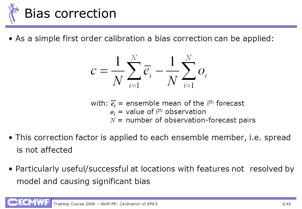 Training Course 2009 – NWP-PR: Calibration of EPSs 5/42 Bias correction As a simple first order calibration a bias correction can be applied: This cor