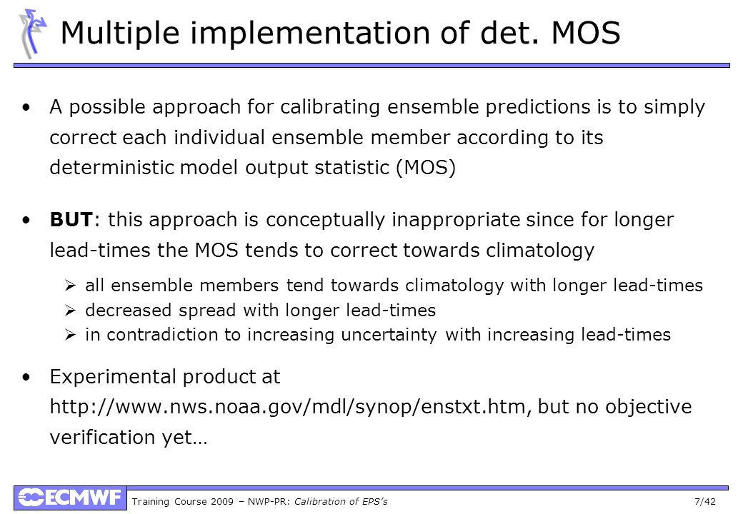Training Course 2009 – NWP-PR: Calibration of EPSs 7/42 Multiple implementation of det. MOS A possible approach for calibrating ensemble predictions i