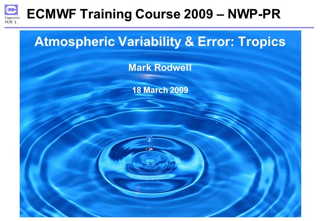Diagnostics MJR 1 ECMWF Training Course 2009 – NWP-PR Atmospheric Variability & Error: Tropics Mark Rodwell 18 March 2009