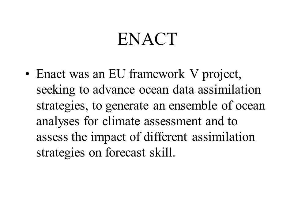 ENACT Enact was an EU framework V project, seeking to advance ocean data assimilation strategies, to generate an ensemble of ocean analyses for climate assessment and to assess the impact of different assimilation strategies on forecast skill.