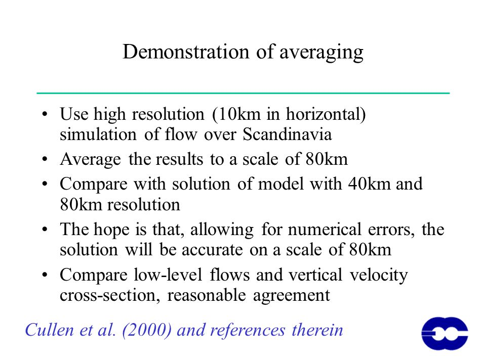Demonstration of averaging Use high resolution (10km in horizontal) simulation of flow over Scandinavia Average the results to a scale of 80km Compare with solution of model with 40km and 80km resolution The hope is that, allowing for numerical errors, the solution will be accurate on a scale of 80km Compare low-level flows and vertical velocity cross-section, reasonable agreement Cullen et al.