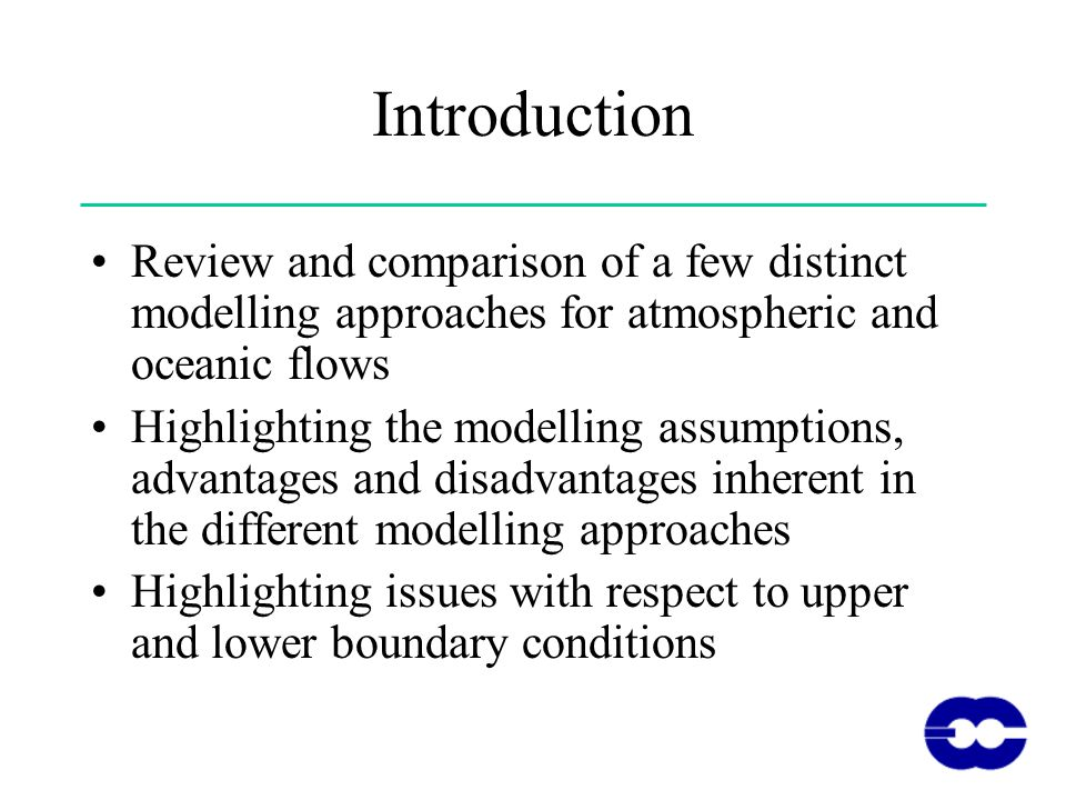 Introduction Review and comparison of a few distinct modelling approaches for atmospheric and oceanic flows Highlighting the modelling assumptions, advantages and disadvantages inherent in the different modelling approaches Highlighting issues with respect to upper and lower boundary conditions