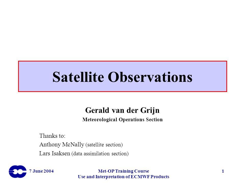 7 June 2004Met-OP Training Course Use and Interpretation of ECMWF Products 1 Satellite Observations Gerald van der Grijn Meteorological Operations Sec