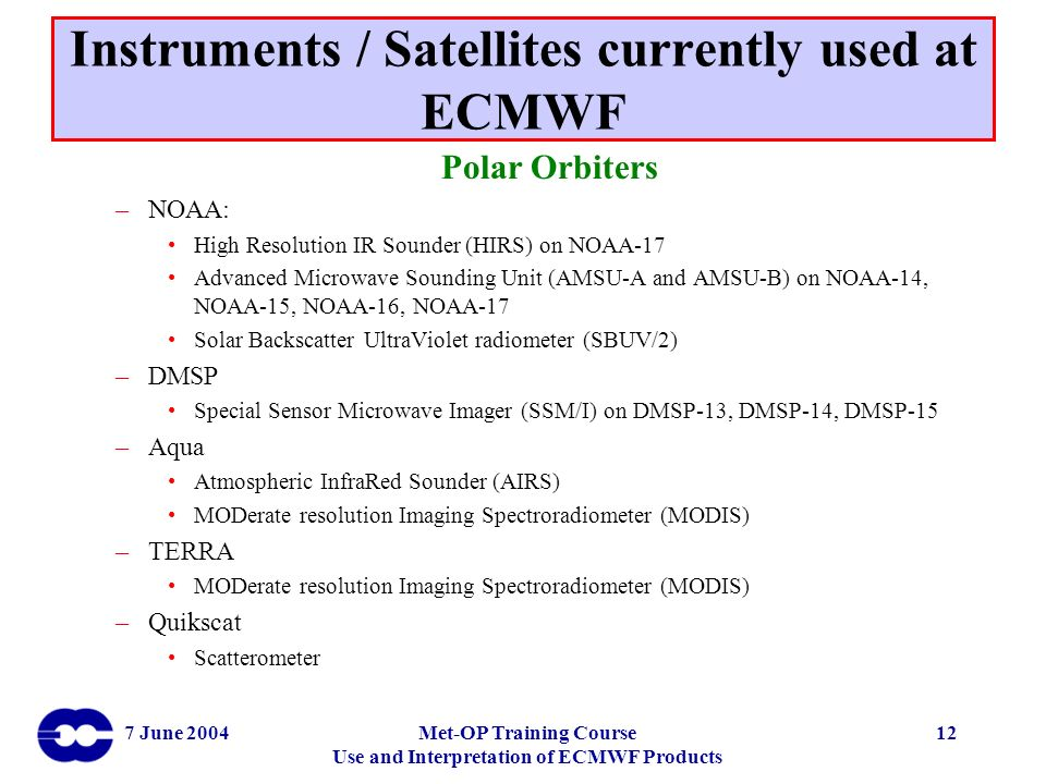 7 June 2004Met-OP Training Course Use and Interpretation of ECMWF Products 12 Instruments / Satellites currently used at ECMWF Polar Orbiters –NOAA: H