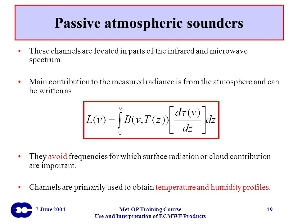7 June 2004Met-OP Training Course Use and Interpretation of ECMWF Products 19 Passive atmospheric sounders These channels are located in parts of the