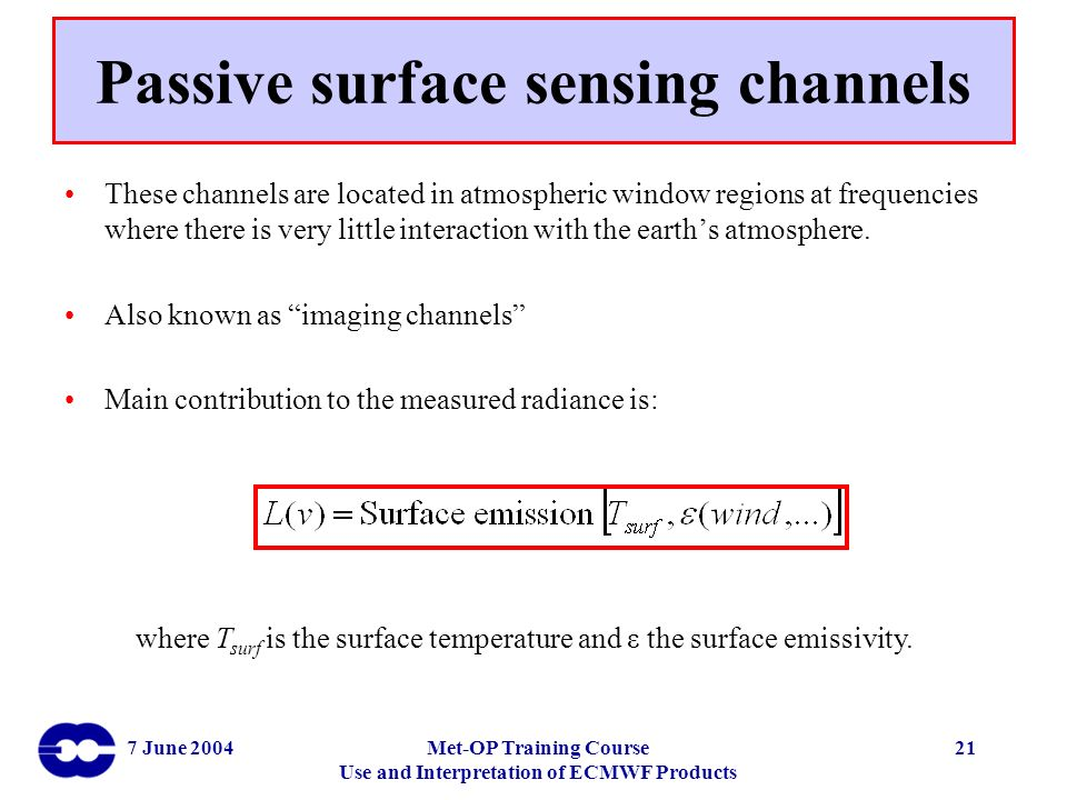 7 June 2004Met-OP Training Course Use and Interpretation of ECMWF Products 21 Passive surface sensing channels These channels are located in atmospher