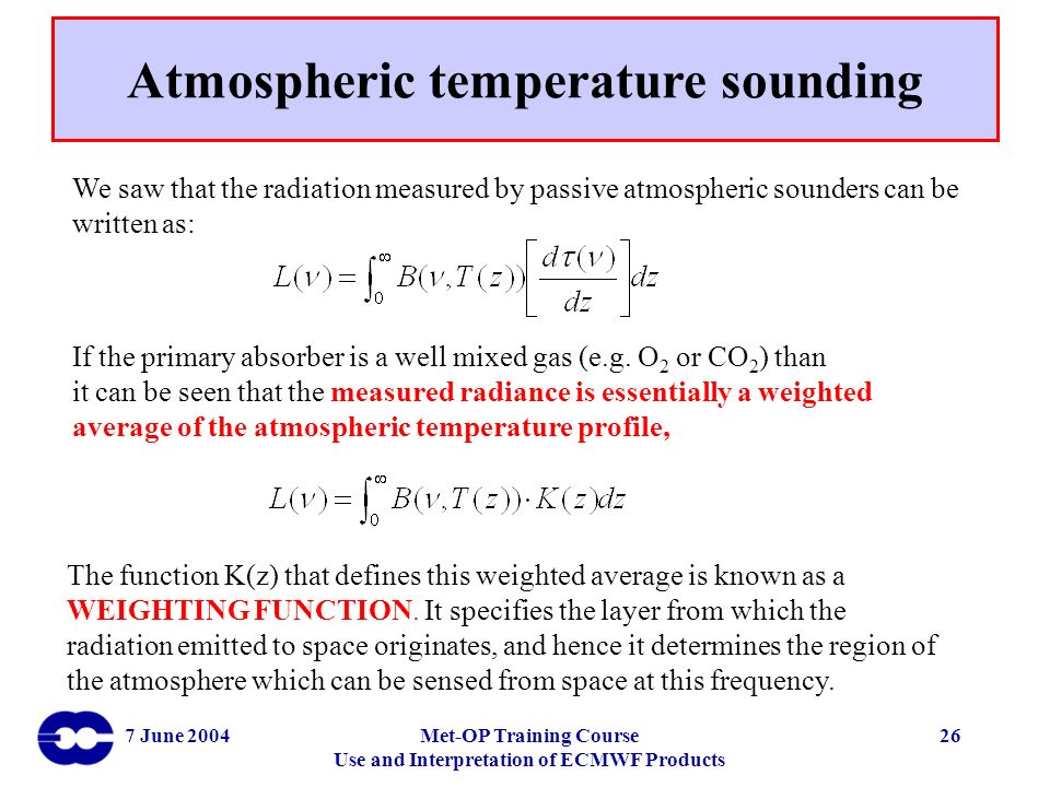 7 June 2004Met-OP Training Course Use and Interpretation of ECMWF Products 26 We saw that the radiation measured by passive atmospheric sounders can b