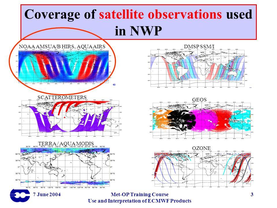 7 June 2004Met-OP Training Course Use and Interpretation of ECMWF Products 3 NOAA AMSUA/B HIRS, AQUA AIRSDMSP SSM/I SCATTEROMETERS GEOS TERRA / AQUA M